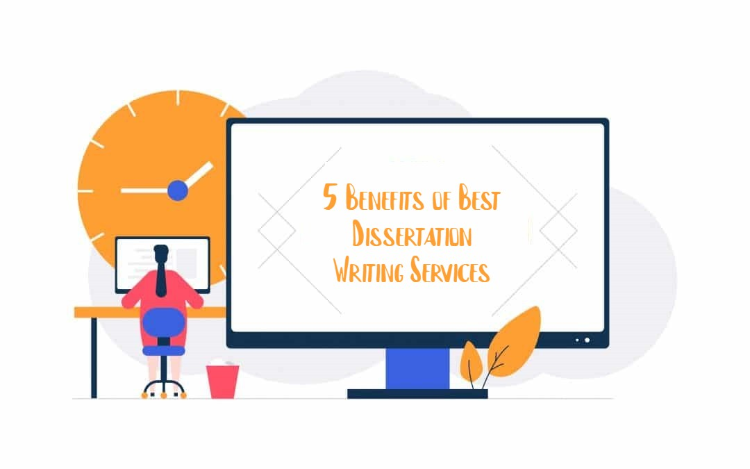 5 Benefits of Best Dissertation Writing Services