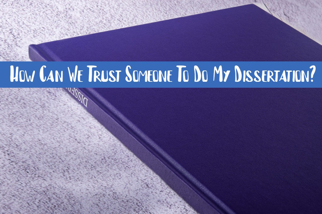 How Can We Trust Someone To Do My Dissertation?